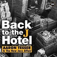 Back to the J Hotel – Aaron Tesser & The New Jazz Affair
